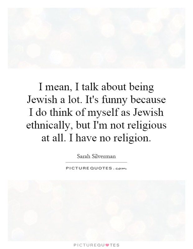 I mean, I talk about being Jewish a lot. It's funny because I do think of myself as Jewish ethnically, but I'm not religious at all. I have no religion Picture Quote #1
