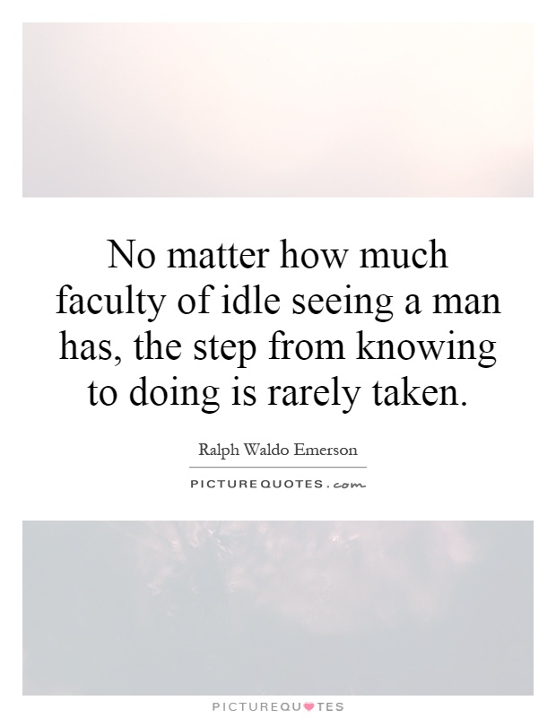 No matter how much faculty of idle seeing a man has, the step from knowing to doing is rarely taken Picture Quote #1