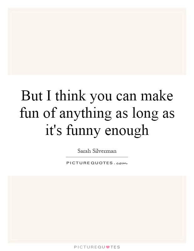 But I think you can make fun of anything as long as it's funny enough Picture Quote #1