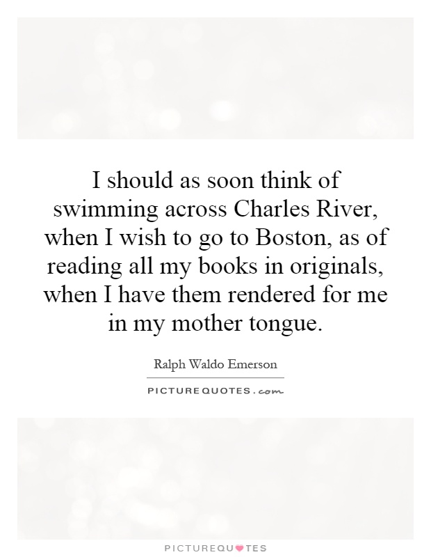 I should as soon think of swimming across Charles River, when I wish to go to Boston, as of reading all my books in originals, when I have them rendered for me in my mother tongue Picture Quote #1