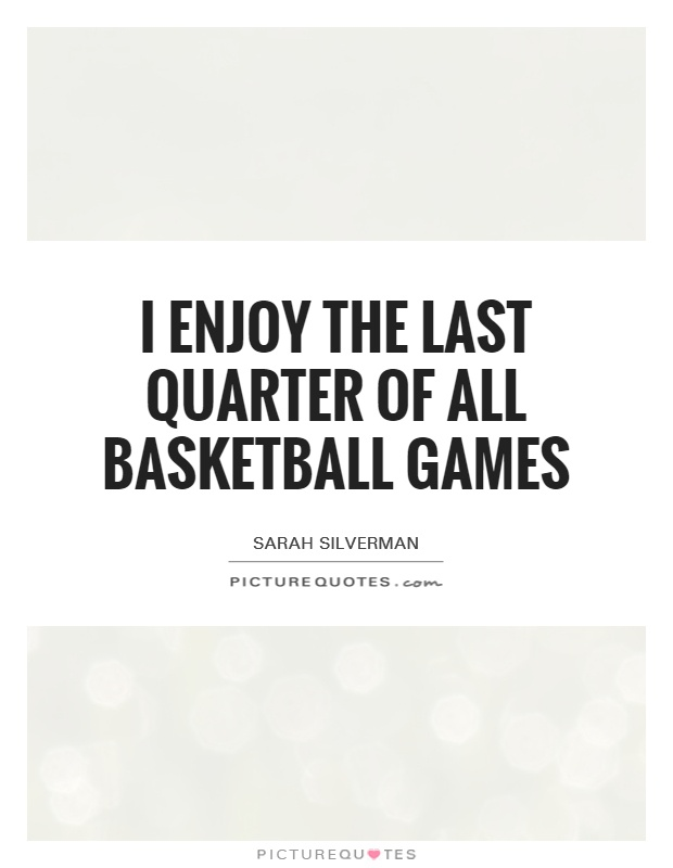 I enjoy the last quarter of all basketball games Picture Quote #1