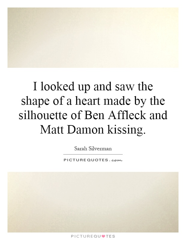 I looked up and saw the shape of a heart made by the silhouette of Ben Affleck and Matt Damon kissing Picture Quote #1