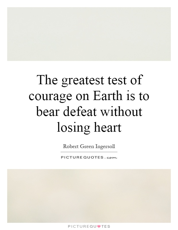The greatest test of courage on Earth is to bear defeat without losing heart Picture Quote #1