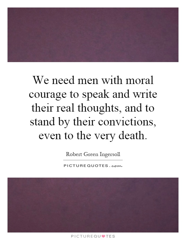 We need men with moral courage to speak and write their real thoughts, and to stand by their convictions, even to the very death Picture Quote #1