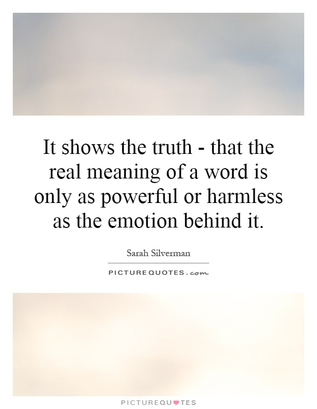 It shows the truth - that the real meaning of a word is only as powerful or harmless as the emotion behind it Picture Quote #1