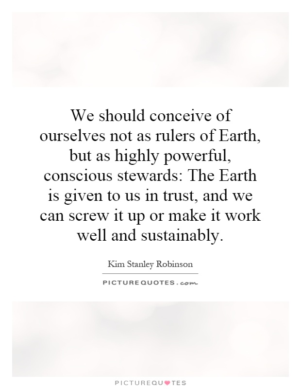 We should conceive of ourselves not as rulers of Earth, but as highly powerful, conscious stewards: The Earth is given to us in trust, and we can screw it up or make it work well and sustainably Picture Quote #1