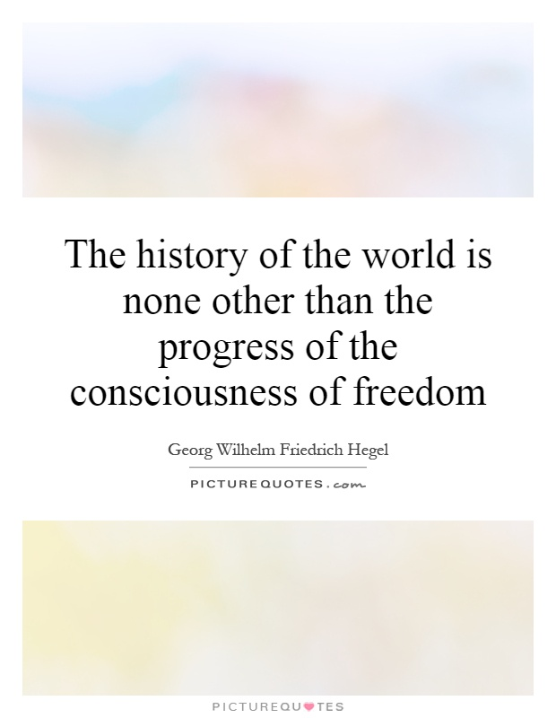 The history of the world is none other than the progress of the consciousness of freedom Picture Quote #1