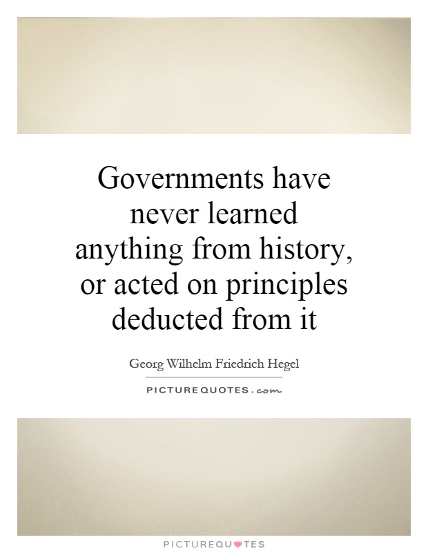 Governments have never learned anything from history, or acted on principles deducted from it Picture Quote #1