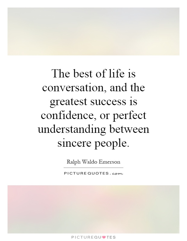 The best of life is conversation, and the greatest success is confidence, or perfect understanding between sincere people Picture Quote #1