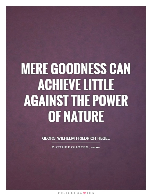 Mere goodness can achieve little against the power of nature Picture Quote #1