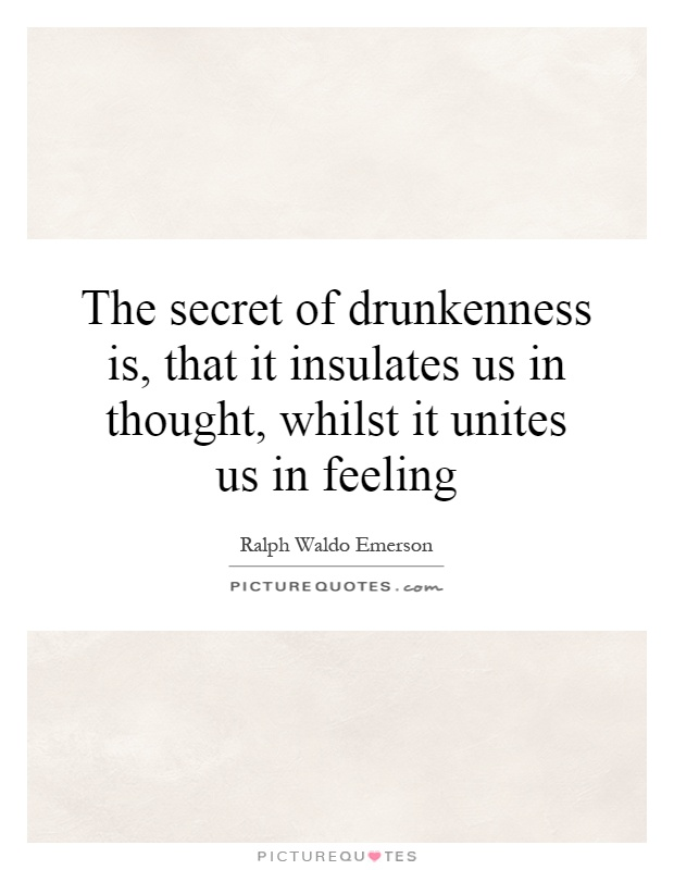 The secret of drunkenness is, that it insulates us in thought, whilst it unites us in feeling Picture Quote #1