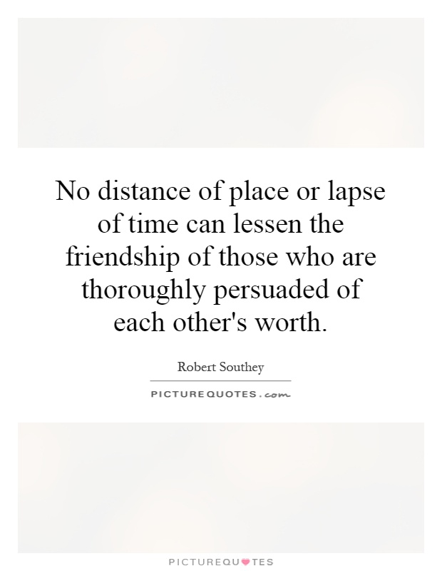 No distance of place or lapse of time can lessen the friendship of those who are thoroughly persuaded of each other's worth Picture Quote #1