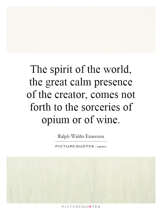 The spirit of the world, the great calm presence of the creator, comes not forth to the sorceries of opium or of wine Picture Quote #1