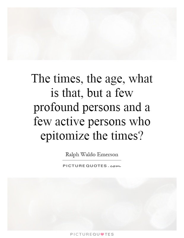 The times, the age, what is that, but a few profound persons and a few active persons who epitomize the times? Picture Quote #1