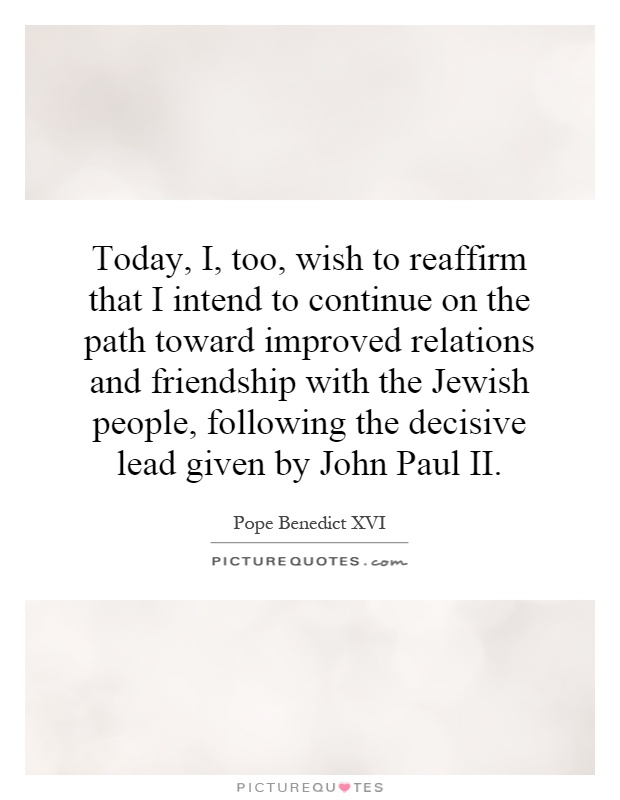 Today, I, too, wish to reaffirm that I intend to continue on the path toward improved relations and friendship with the Jewish people, following the decisive lead given by John Paul II Picture Quote #1