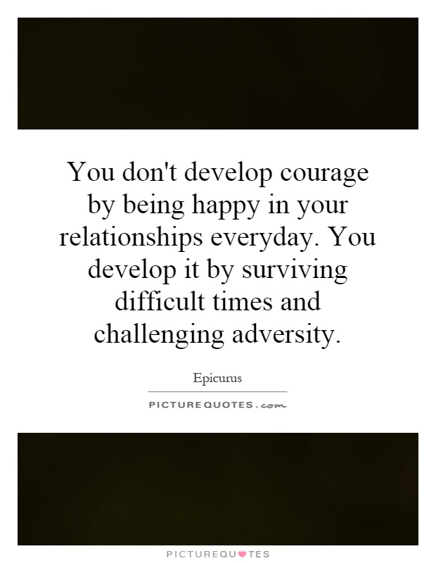 You don't develop courage by being happy in your relationships everyday. You develop it by surviving difficult times and challenging adversity Picture Quote #1