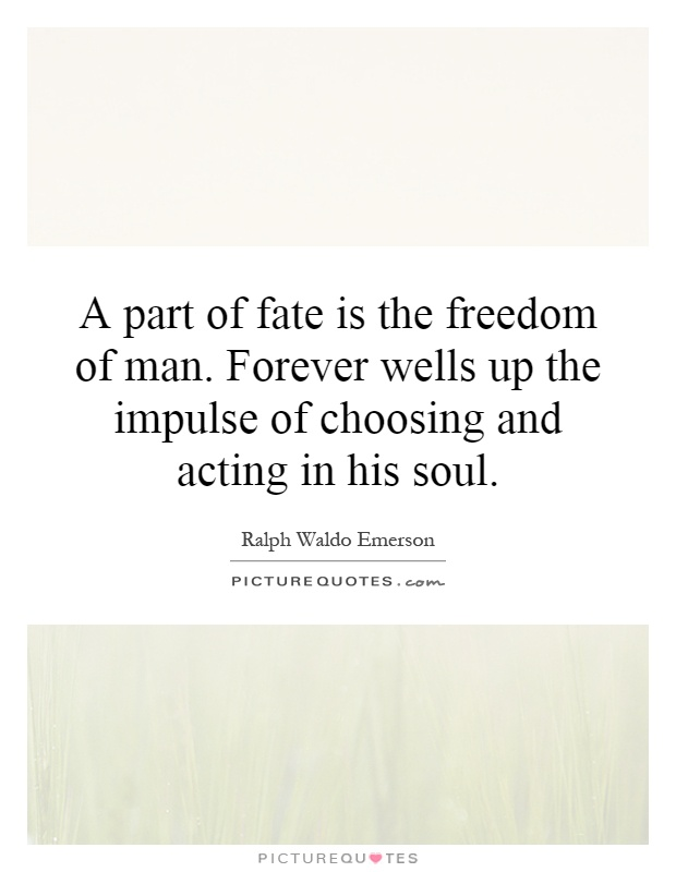 A part of fate is the freedom of man. Forever wells up the impulse of choosing and acting in his soul Picture Quote #1