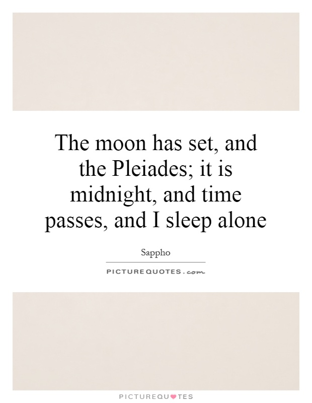 The moon has set, and the Pleiades; it is midnight, and time passes, and I sleep alone Picture Quote #1