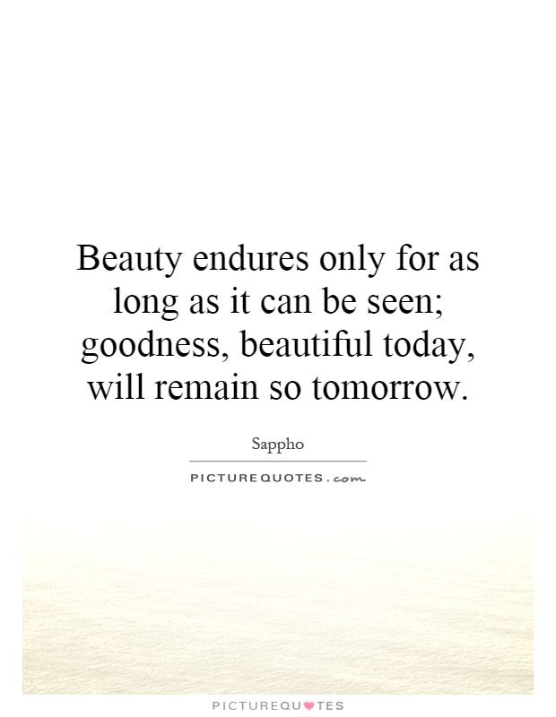 Beauty endures only for as long as it can be seen; goodness, beautiful today, will remain so tomorrow Picture Quote #1
