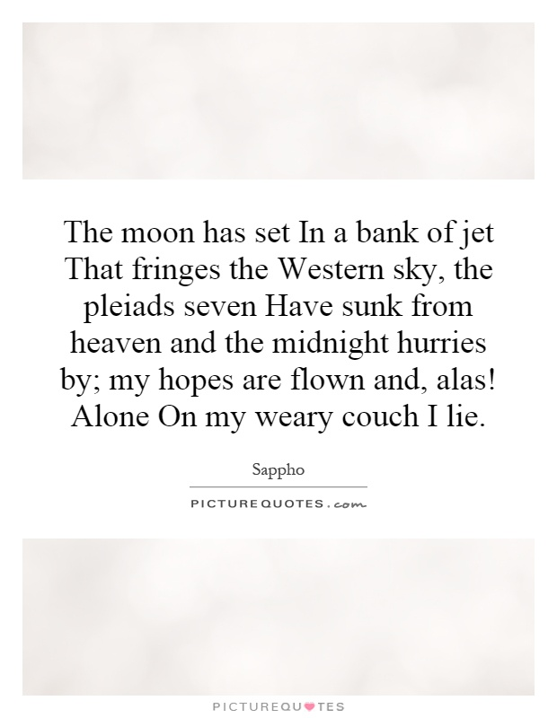 The moon has set In a bank of jet That fringes the Western sky, the pleiads seven Have sunk from heaven and the midnight hurries by; my hopes are flown and, alas! Alone On my weary couch I lie Picture Quote #1