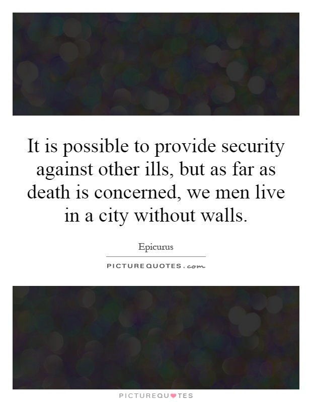 It is possible to provide security against other ills, but as far as death is concerned, we men live in a city without walls Picture Quote #1