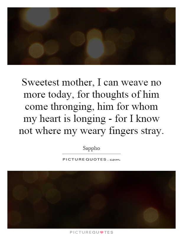 Sweetest mother, I can weave no more today, for thoughts of him come thronging, him for whom my heart is longing - for I know not where my weary fingers stray Picture Quote #1