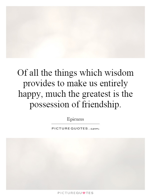 Of all the things which wisdom provides to make us entirely happy, much the greatest is the possession of friendship Picture Quote #1