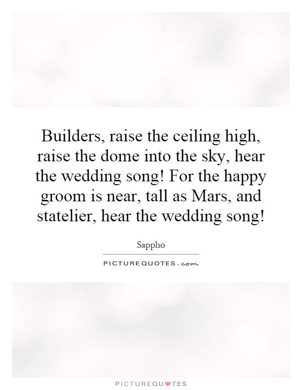 Builders, raise the ceiling high, raise the dome into the sky, hear the wedding song! For the happy groom is near, tall as Mars, and statelier, hear the wedding song! Picture Quote #1