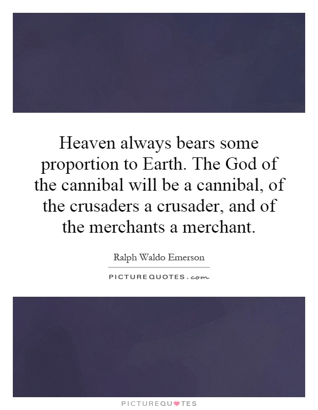 Heaven always bears some proportion to Earth. The God of the cannibal will be a cannibal, of the crusaders a crusader, and of the merchants a merchant Picture Quote #1