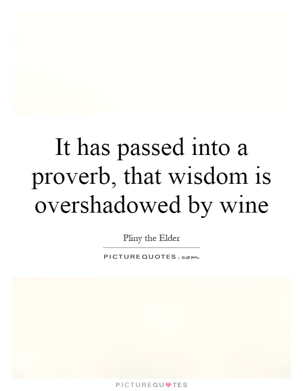 It has passed into a proverb, that wisdom is overshadowed by wine Picture Quote #1