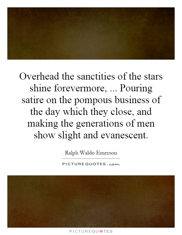 Overhead the sanctities of the stars shine forevermore,... Pouring satire on the pompous business of the day which they close, and making the generations of men show slight and evanescent Picture Quote #1
