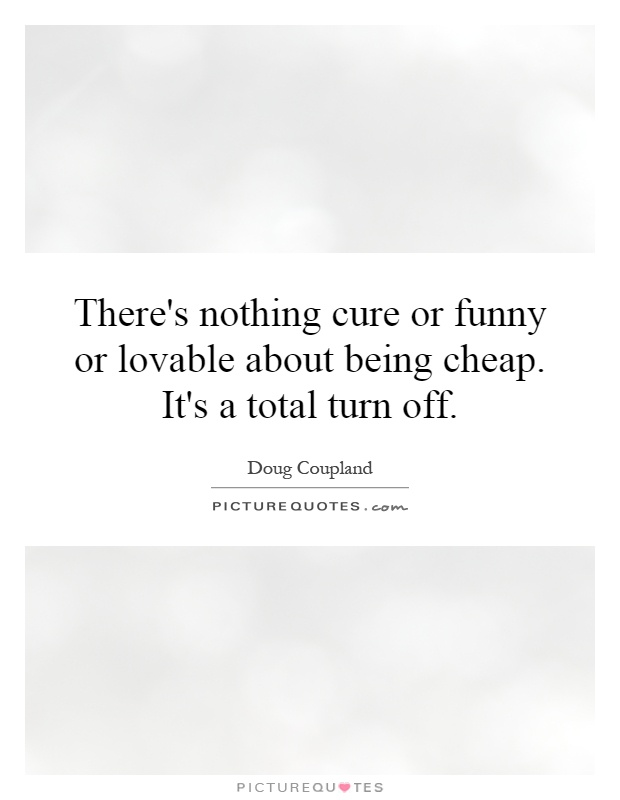 There's nothing cure or funny or lovable about being cheap. It's a total turn off Picture Quote #1