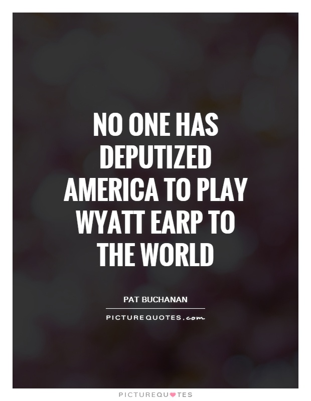 No one has deputized America to play Wyatt Earp to the world Picture Quote #1