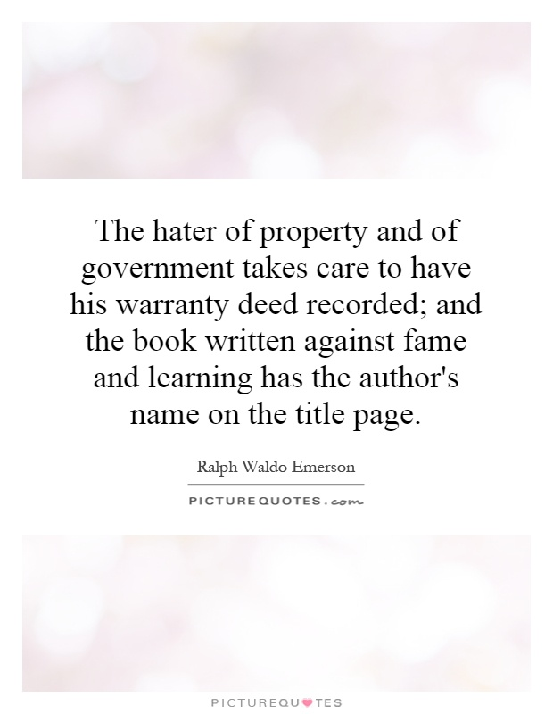 The hater of property and of government takes care to have his warranty deed recorded; and the book written against fame and learning has the author's name on the title page Picture Quote #1