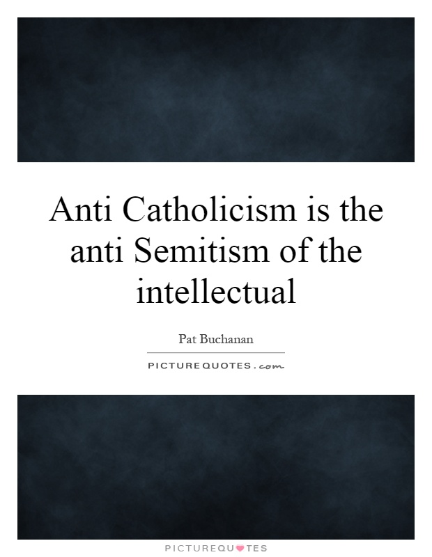 Anti Catholicism is the anti Semitism of the intellectual Picture Quote #1