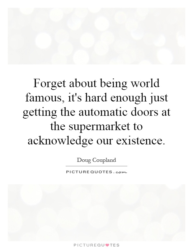 Forget about being world famous, it's hard enough just getting the automatic doors at the supermarket to acknowledge our existence Picture Quote #1