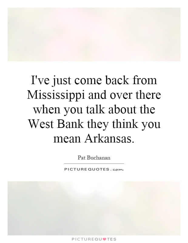 I've just come back from Mississippi and over there when you talk about the West Bank they think you mean Arkansas Picture Quote #1