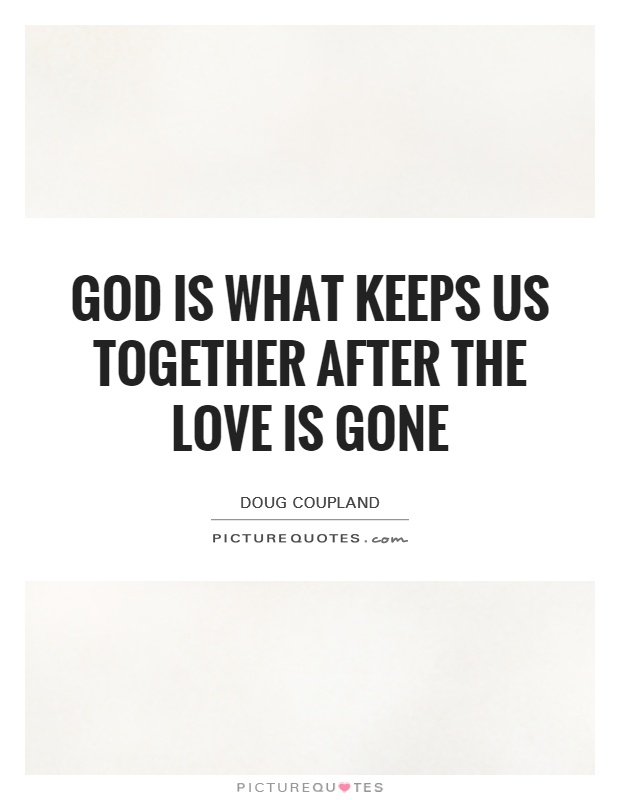 God is what keeps us together after the love is gone Picture Quote #1