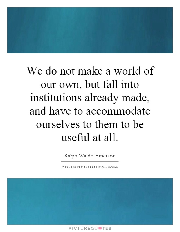 We do not make a world of our own, but fall into institutions already made, and have to accommodate ourselves to them to be useful at all Picture Quote #1