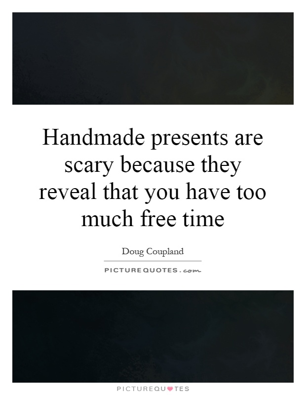 Handmade presents are scary because they reveal that you have too much free time Picture Quote #1
