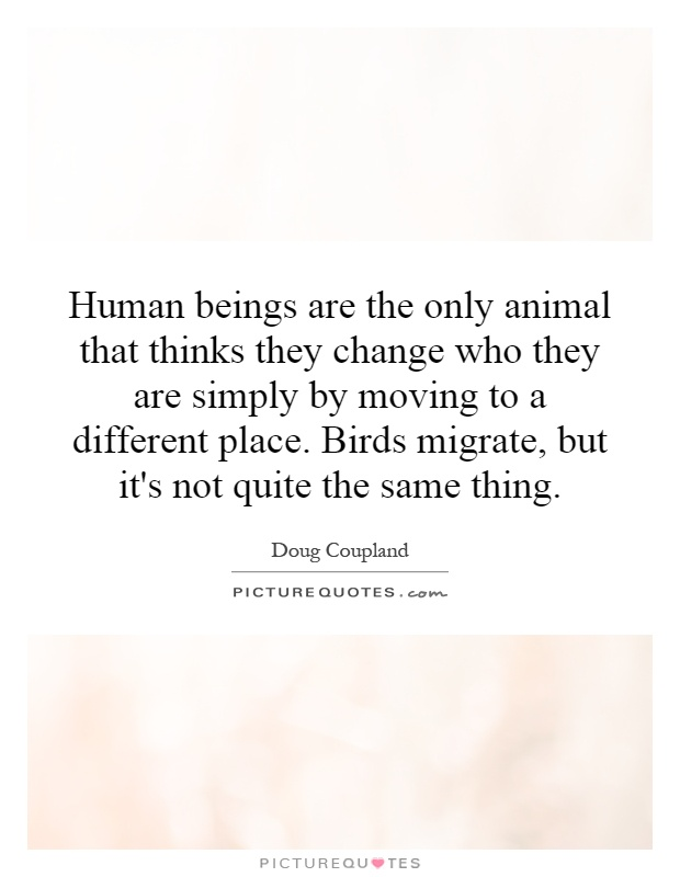 Human beings are the only animal that thinks they change who they are simply by moving to a different place. Birds migrate, but it's not quite the same thing Picture Quote #1