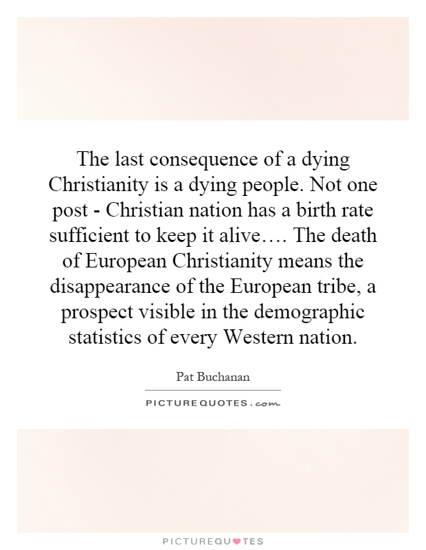 The last consequence of a dying Christianity is a dying people. Not one post - Christian nation has a birth rate sufficient to keep it alive…. The death of European Christianity means the disappearance of the European tribe, a prospect visible in the demographic statistics of every Western nation Picture Quote #1