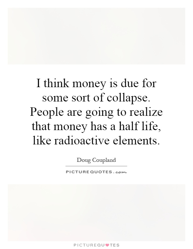 I think money is due for some sort of collapse. People are going to realize that money has a half life, like radioactive elements Picture Quote #1
