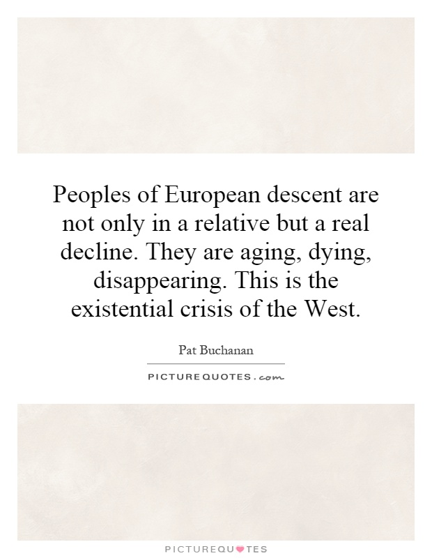 Peoples of European descent are not only in a relative but a real decline. They are aging, dying, disappearing. This is the existential crisis of the West Picture Quote #1
