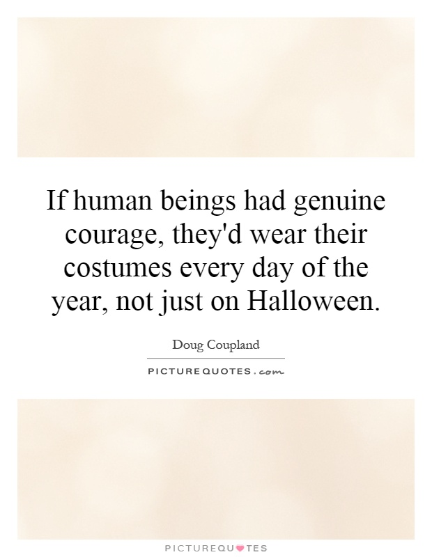 If human beings had genuine courage, they'd wear their costumes every day of the year, not just on Halloween Picture Quote #1