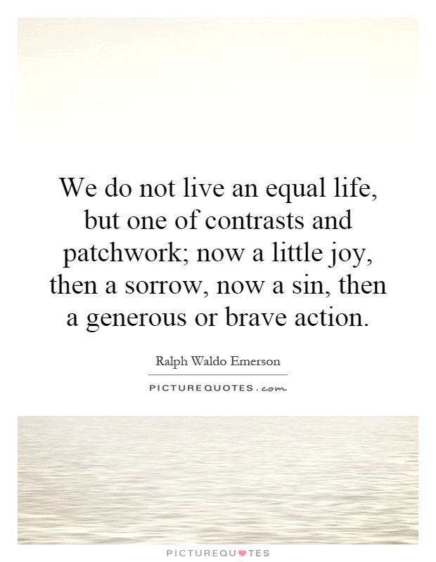 We do not live an equal life, but one of contrasts and patchwork; now a little joy, then a sorrow, now a sin, then a generous or brave action Picture Quote #1