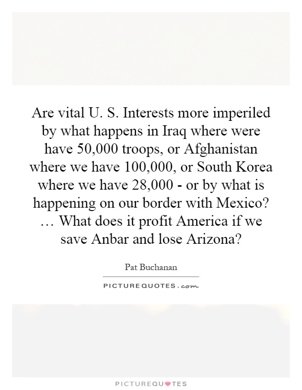 Are vital U. S. Interests more imperiled by what happens in Iraq where were have 50,000 troops, or Afghanistan where we have 100,000, or South Korea where we have 28,000 - or by what is happening on our border with Mexico? … What does it profit America if we save Anbar and lose Arizona? Picture Quote #1
