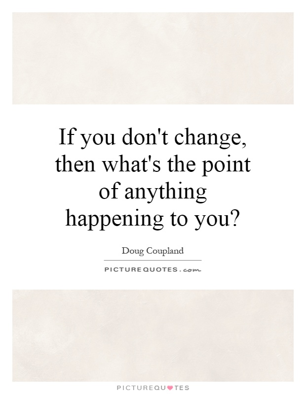 If you don't change, then what's the point of anything happening to you? Picture Quote #1