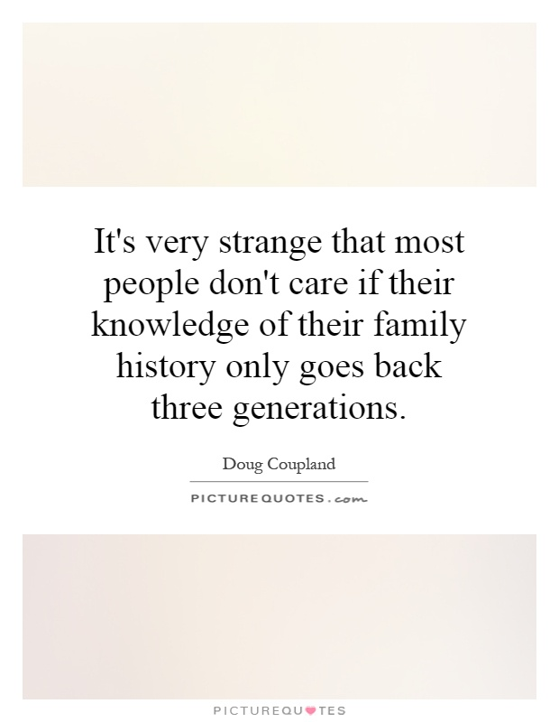 It's very strange that most people don't care if their knowledge of their family history only goes back three generations Picture Quote #1
