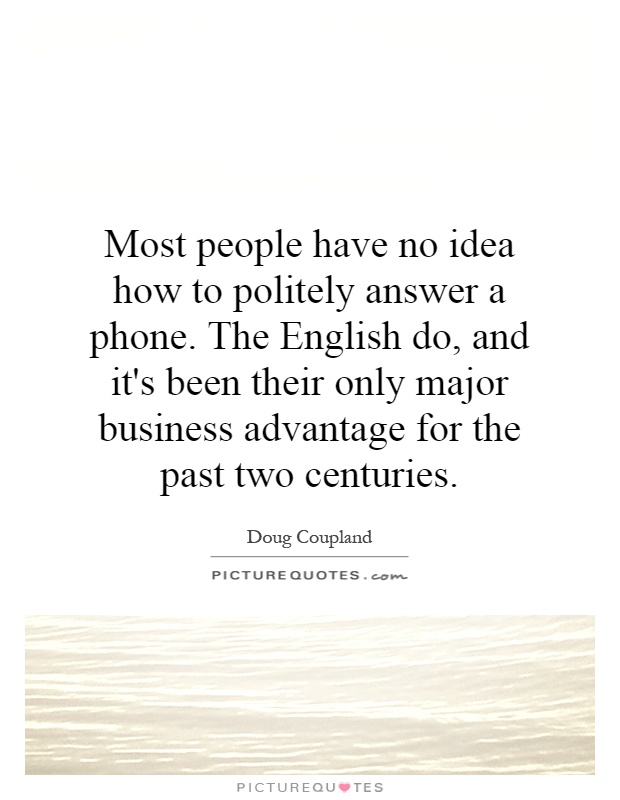 Most people have no idea how to politely answer a phone. The English do, and it's been their only major business advantage for the past two centuries Picture Quote #1
